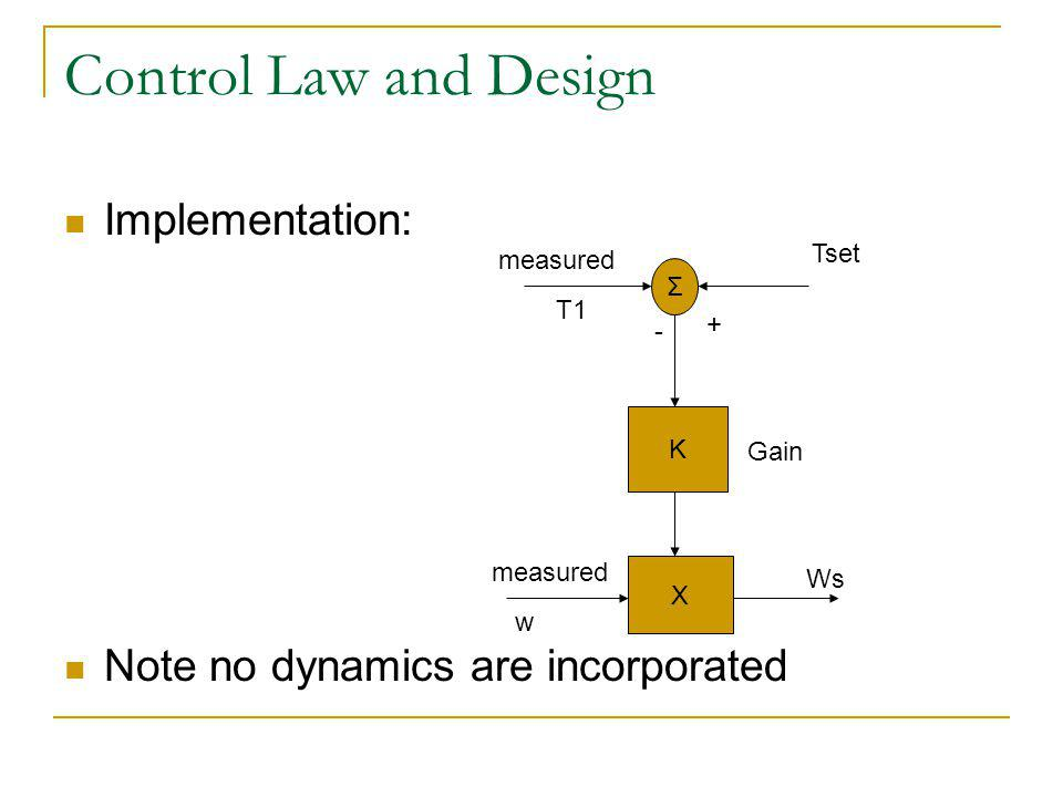 Control Law and Design Implementation: Note no dynamics are incorporated Σ K X measured Tset Gain measured Ws w T1 - +