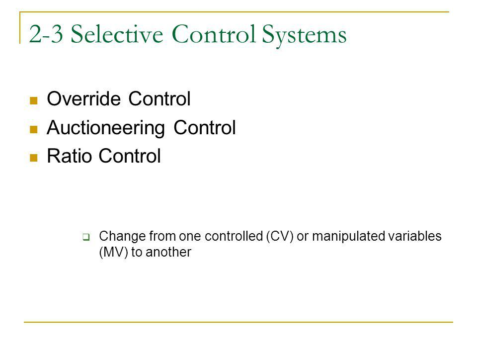 2-3 Selective Control Systems Override Control Auctioneering Control Ratio Control Change from one controlled (CV) or manipulated variables (MV) to another