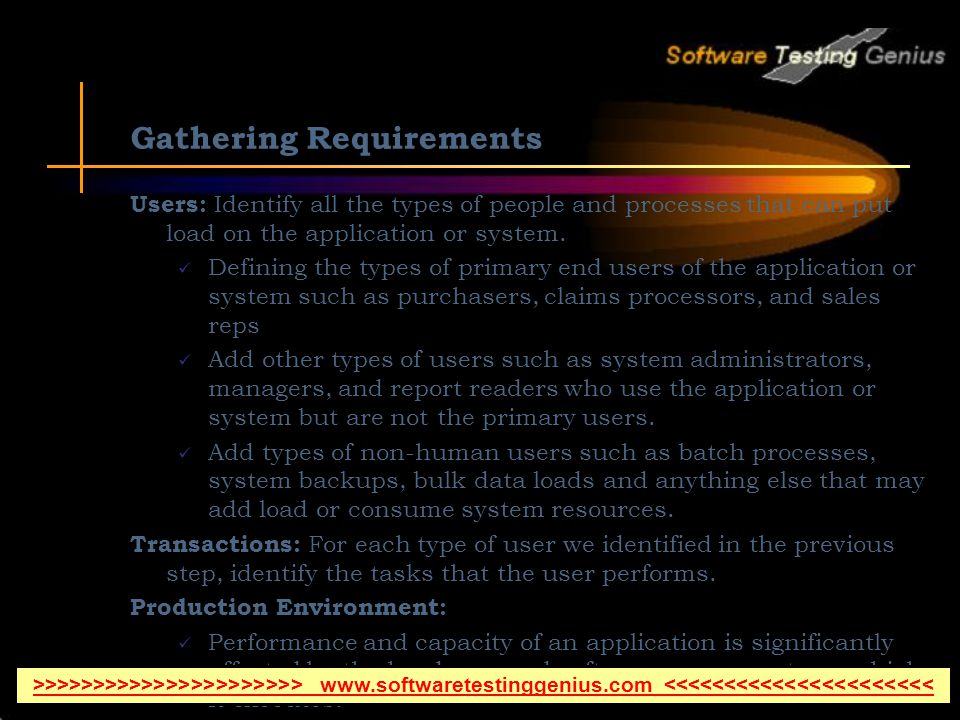 Gathering Requirements Users: Identify all the types of people and processes that can put load on the application or system.