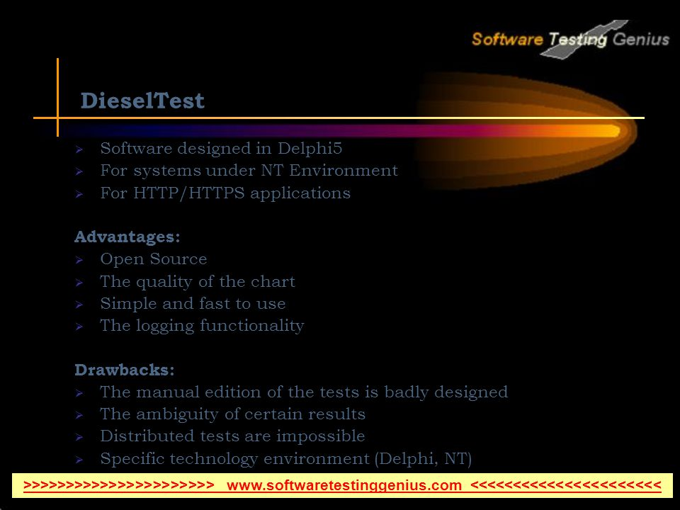 DieselTest Software designed in Delphi5 For systems under NT Environment For HTTP/HTTPS applications Advantages: Open Source The quality of the chart Simple and fast to use The logging functionality Drawbacks: The manual edition of the tests is badly designed The ambiguity of certain results Distributed tests are impossible Specific technology environment (Delphi, NT) >>>>>>>>>>>>>>>>>>>>>> www.softwaretestinggenius.com <<<<<<<<<<<<<<<<<<<<<<
