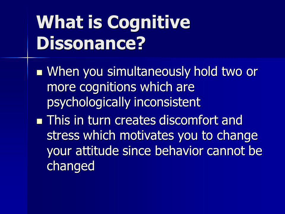 What is Cognitive Dissonance? When you simultaneously hold two or more cognitions which are psychologically inconsistent When you simultaneously hold
