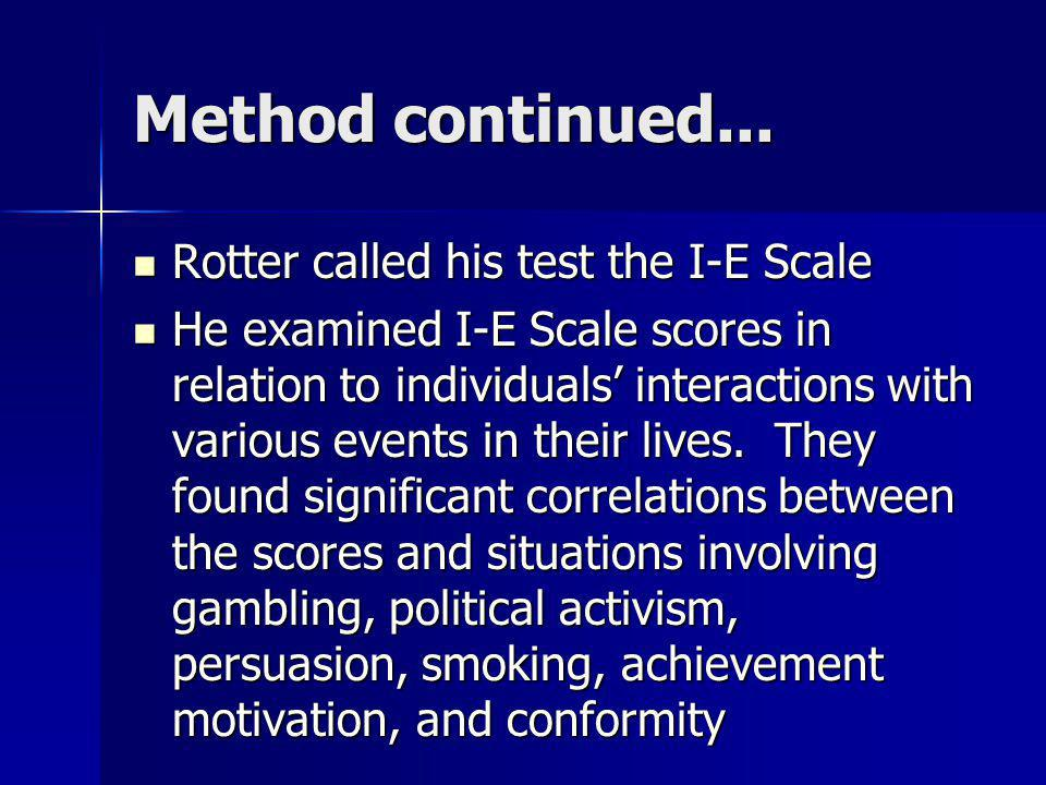 Method continued... Rotter called his test the I-E Scale Rotter called his test the I-E Scale He examined I-E Scale scores in relation to individuals