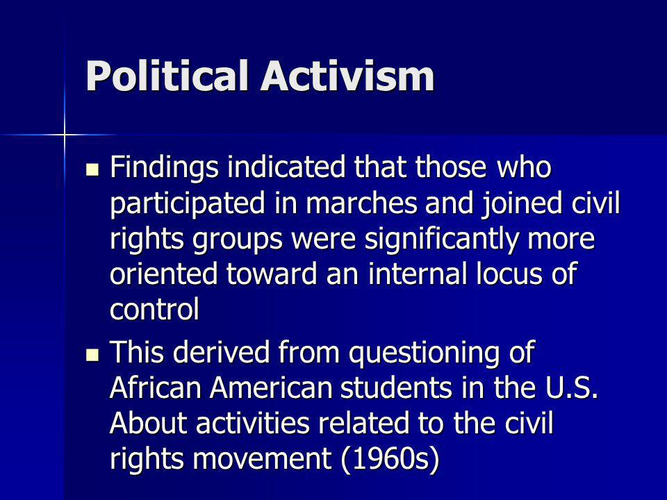 Political Activism Findings indicated that those who participated in marches and joined civil rights groups were significantly more oriented toward an