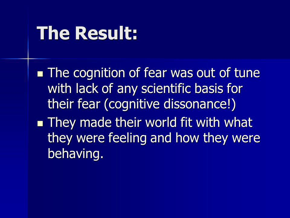 The Result: The cognition of fear was out of tune with lack of any scientific basis for their fear (cognitive dissonance!) The cognition of fear was o
