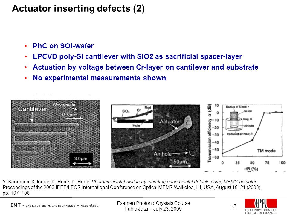 Examen Photonic Crystals Course Fabio Jutzi – July 23, 2009 13 Actuator inserting defects (2) PhC on SOI-wafer LPCVD poly-Si cantilever with SiO2 as sacrificial spacer-layer Actuation by voltage between Cr-layer on cantilever and substrate No experimental measurements shown Y.