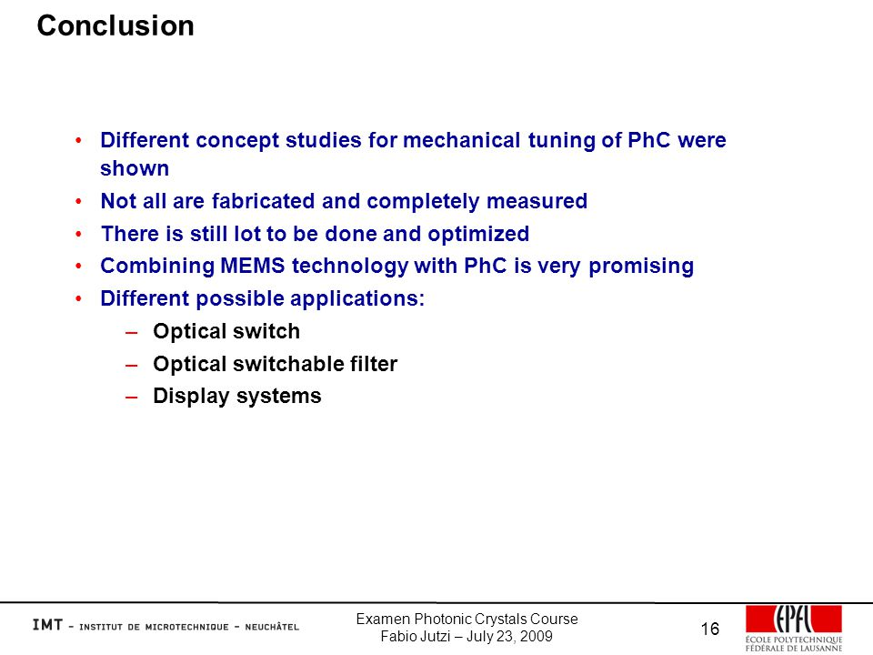 Examen Photonic Crystals Course Fabio Jutzi – July 23, 2009 16 Conclusion Different concept studies for mechanical tuning of PhC were shown Not all are fabricated and completely measured There is still lot to be done and optimized Combining MEMS technology with PhC is very promising Different possible applications: –Optical switch –Optical switchable filter –Display systems