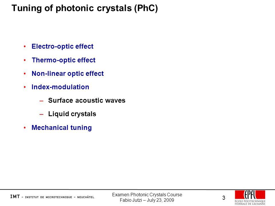 Examen Photonic Crystals Course Fabio Jutzi – July 23, 2009 3 Tuning of photonic crystals (PhC) Electro-optic effect Thermo-optic effect Non-linear optic effect Index-modulation –Surface acoustic waves –Liquid crystals Mechanical tuning