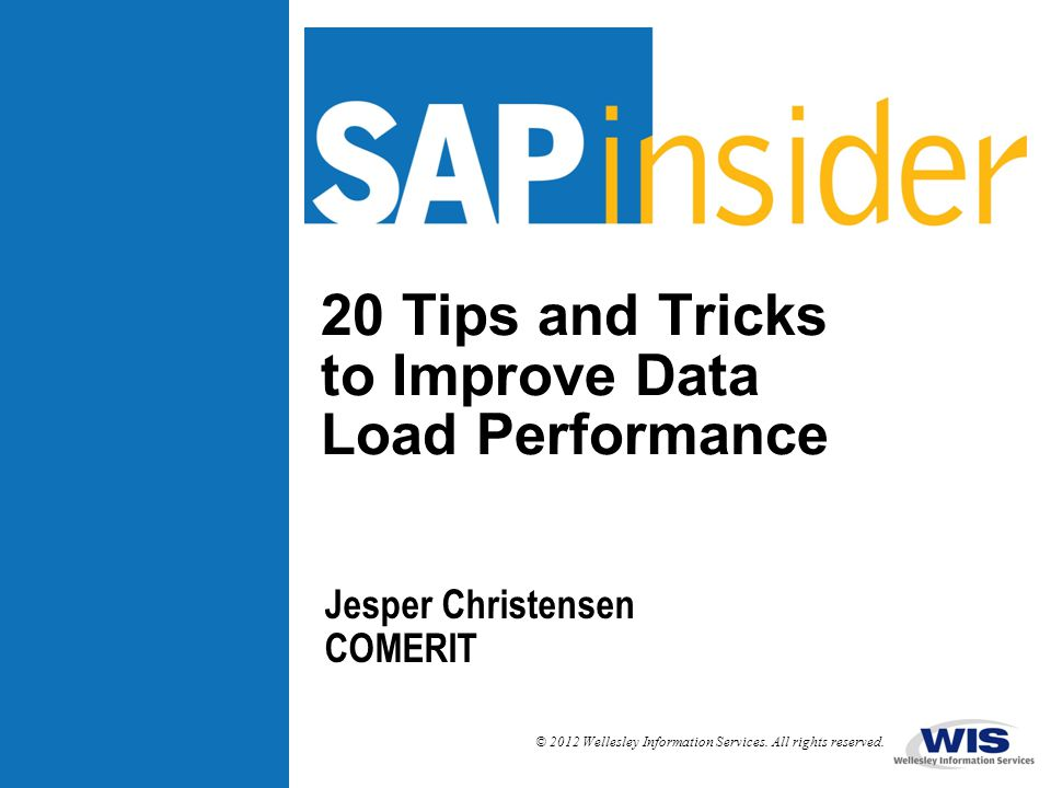 © 2012 Wellesley Information Services. All rights reserved. 20 Tips and Tricks to Improve Data Load Performance Jesper Christensen COMERIT