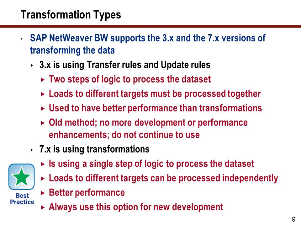 9 Transformation Types SAP NetWeaver BW supports the 3.x and the 7.x versions of transforming the data 3.x is using Transfer rules and Update rules Tw