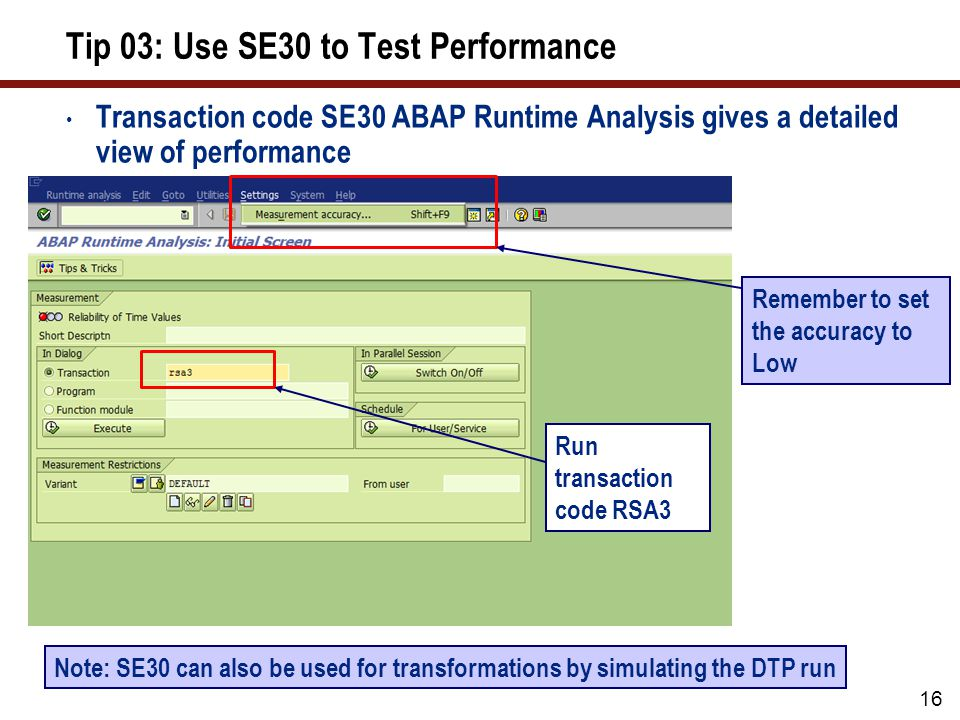 16 Tip 03: Use SE30 to Test Performance Transaction code SE30 ABAP Runtime Analysis gives a detailed view of performance Remember to set the accuracy