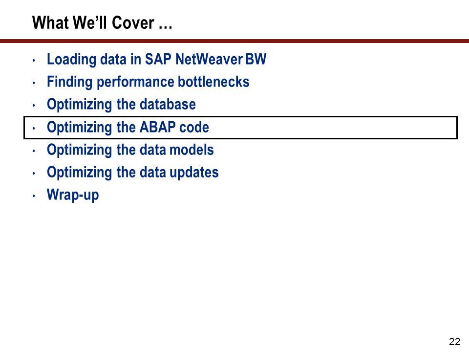 22 What Well Cover … Loading data in SAP NetWeaver BW Finding performance bottlenecks Optimizing the database Optimizing the ABAP code Optimizing the