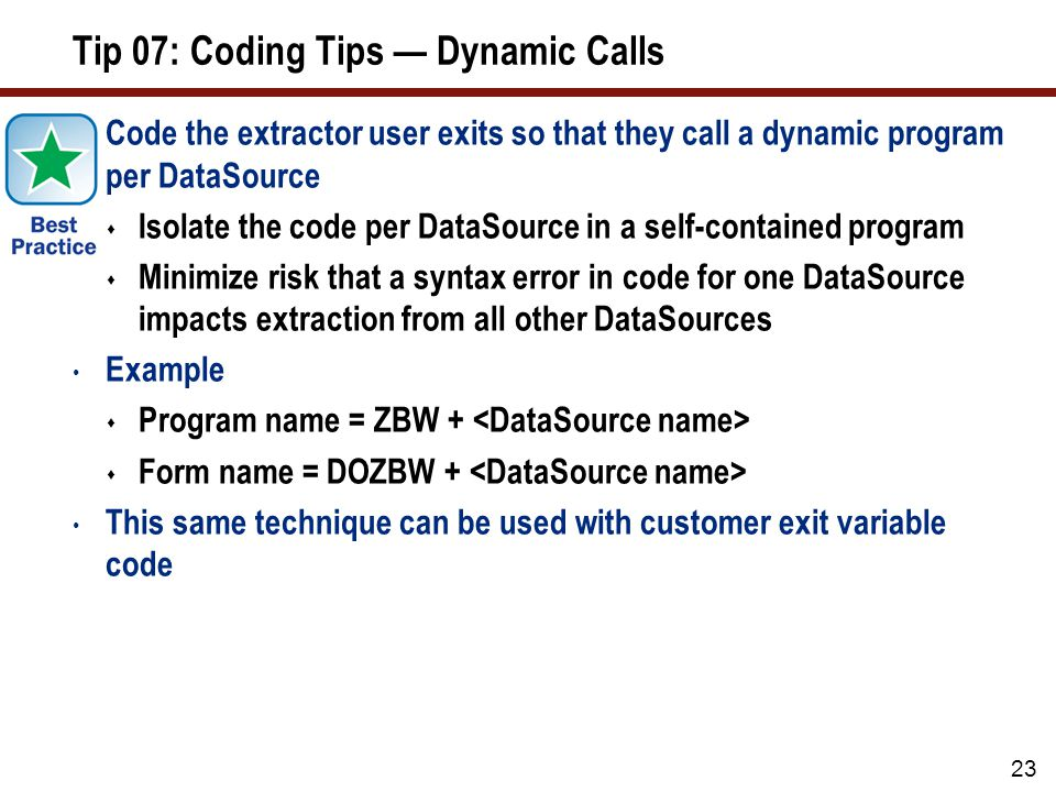 Tip 07: Coding Tips Dynamic Calls Code the extractor user exits so that they call a dynamic program per DataSource Isolate the code per DataSource in
