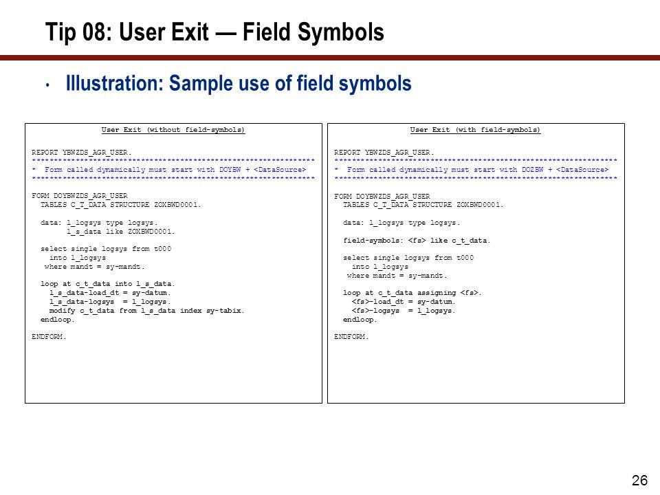 26 Tip 08: User Exit Field Symbols Illustration: Sample use of field symbols User Exit (without field-symbols) REPORT YBWZDS_AGR_USER. ***************
