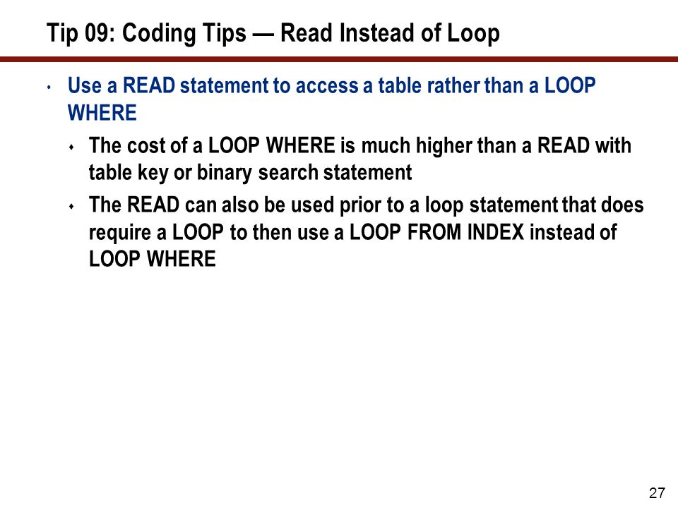 27 Tip 09: Coding Tips Read Instead of Loop Use a READ statement to access a table rather than a LOOP WHERE The cost of a LOOP WHERE is much higher th