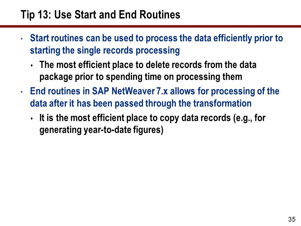 Tip 13: Use Start and End Routines Start routines can be used to process the data efficiently prior to starting the single records processing The most