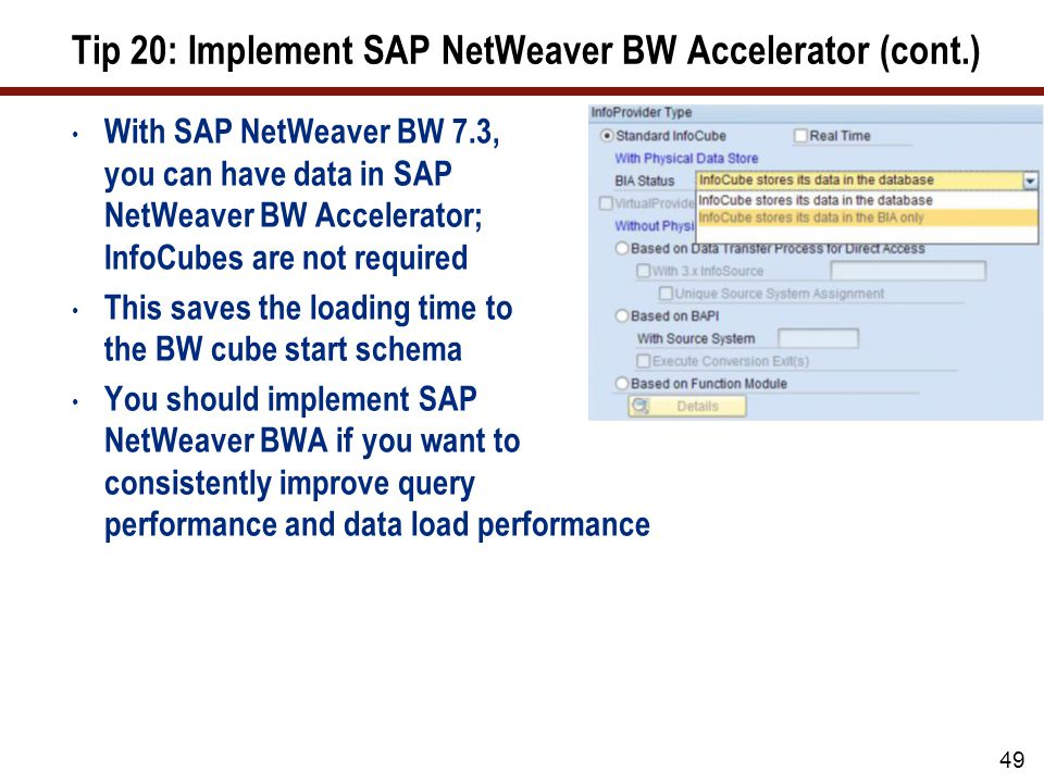 Tip 20: Implement SAP NetWeaver BW Accelerator (cont.) With SAP NetWeaver BW 7.3, you can have data in SAP NetWeaver BW Accelerator; InfoCubes are not