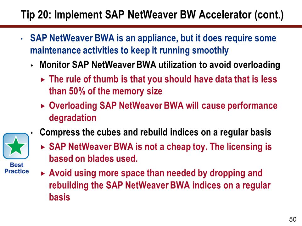 Tip 20: Implement SAP NetWeaver BW Accelerator (cont.) SAP NetWeaver BWA is an appliance, but it does require some maintenance activities to keep it r