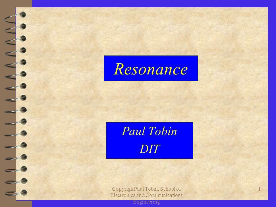Copyrigh Paul Tobin, School of Electronics and Communications Engineering 1 Resonance Paul Tobin DIT