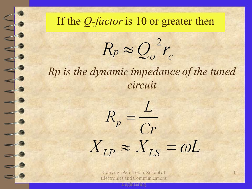 Copyrigh Paul Tobin, School of Electronics and Communications Engineering 11 If the Q-factor is 10 or greater then Rp is the dynamic impedance of the tuned circuit