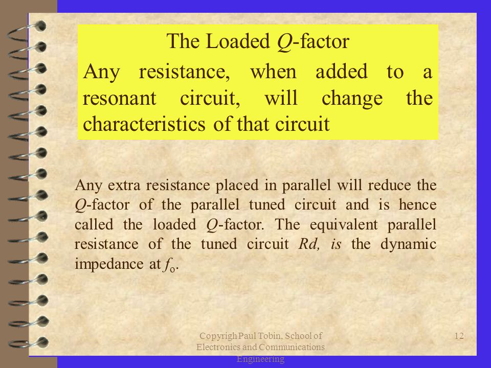 Copyrigh Paul Tobin, School of Electronics and Communications Engineering 12 The Loaded Q-factor Any resistance, when added to a resonant circuit, will change the characteristics of that circuit Any extra resistance placed in parallel will reduce the Q-factor of the parallel tuned circuit and is hence called the loaded Q-factor.
