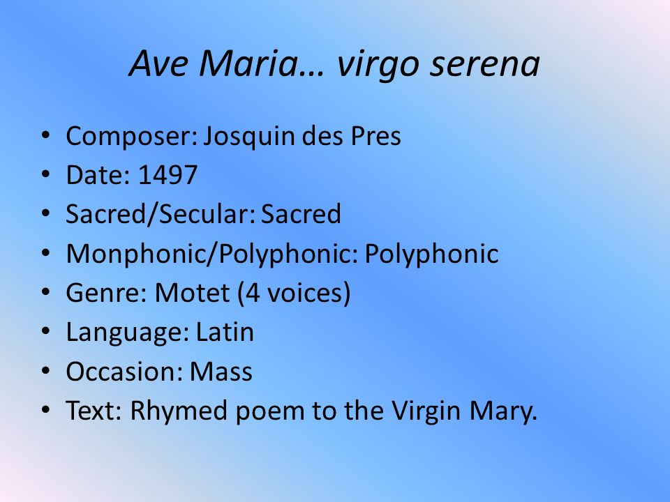 Ave Maria… virgo serena Composer: Josquin des Pres Date: 1497 Sacred/Secular: Sacred Monphonic/Polyphonic: Polyphonic Genre: Motet (4 voices) Language: Latin Occasion: Mass Text: Rhymed poem to the Virgin Mary.