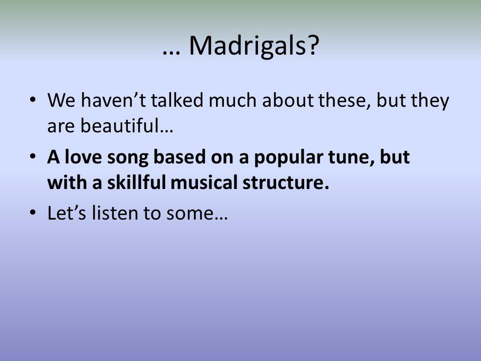 … Madrigals.