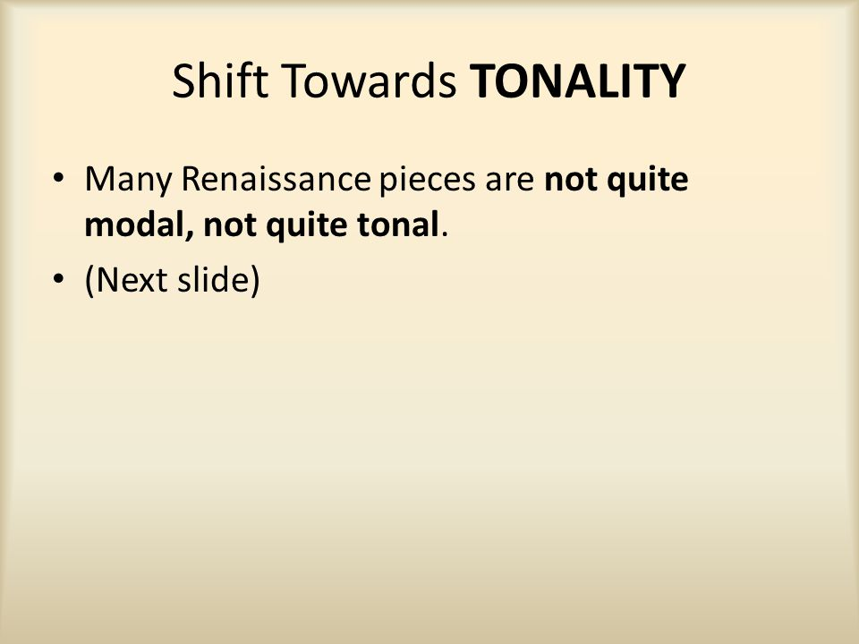 Shift Towards TONALITY Many Renaissance pieces are not quite modal, not quite tonal. (Next slide)