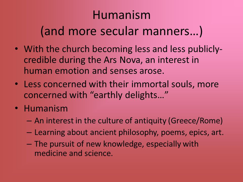 Humanism (and more secular manners…) With the church becoming less and less publicly- credible during the Ars Nova, an interest in human emotion and senses arose.