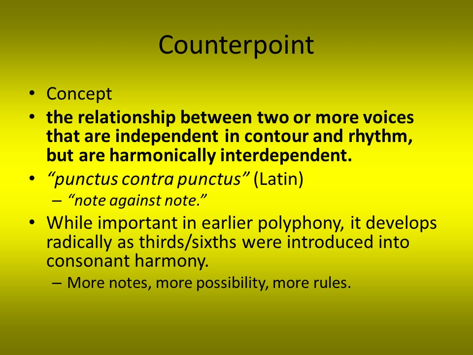Counterpoint Concept the relationship between two or more voices that are independent in contour and rhythm, but are harmonically interdependent.