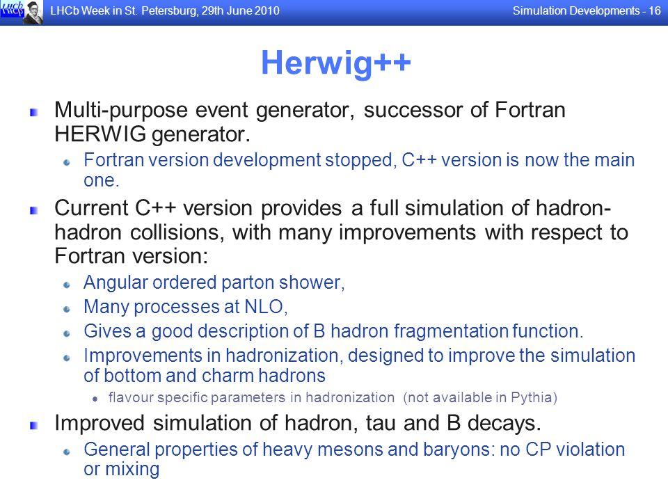 Simulation Developments - 16LHCb Week in St. Petersburg, 29th June 2010 Herwig++ Multi-purpose event generator, successor of Fortran HERWIG generator.