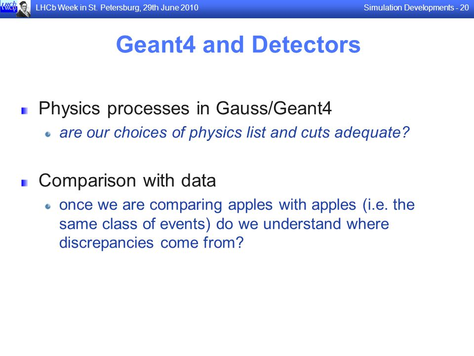 Simulation Developments - 20LHCb Week in St. Petersburg, 29th June 2010 Geant4 and Detectors Physics processes in Gauss/Geant4 are our choices of phys