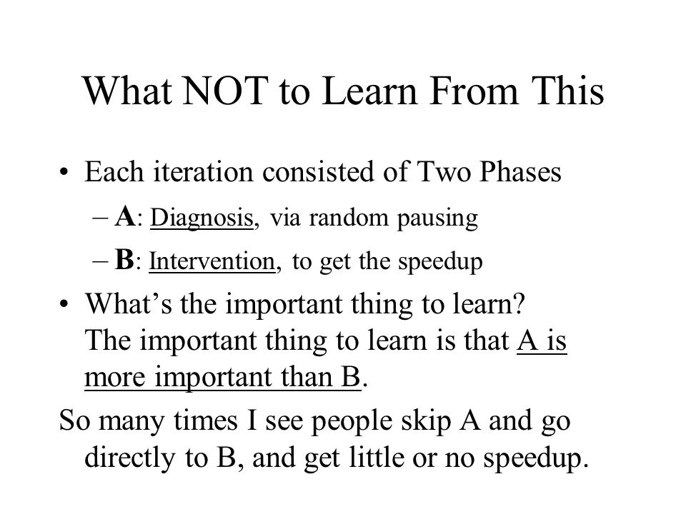 What NOT to Learn From This Each iteration consisted of Two Phases –A : Diagnosis, via random pausing –B : Intervention, to get the speedup Whats the important thing to learn.