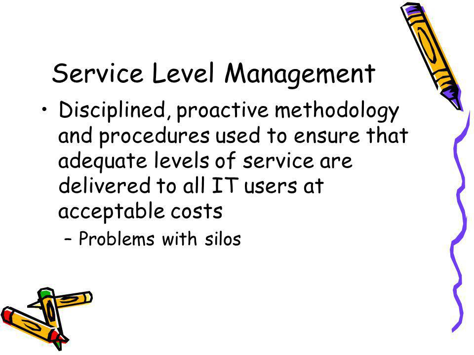 Service Level Management Disciplined, proactive methodology and procedures used to ensure that adequate levels of service are delivered to all IT user