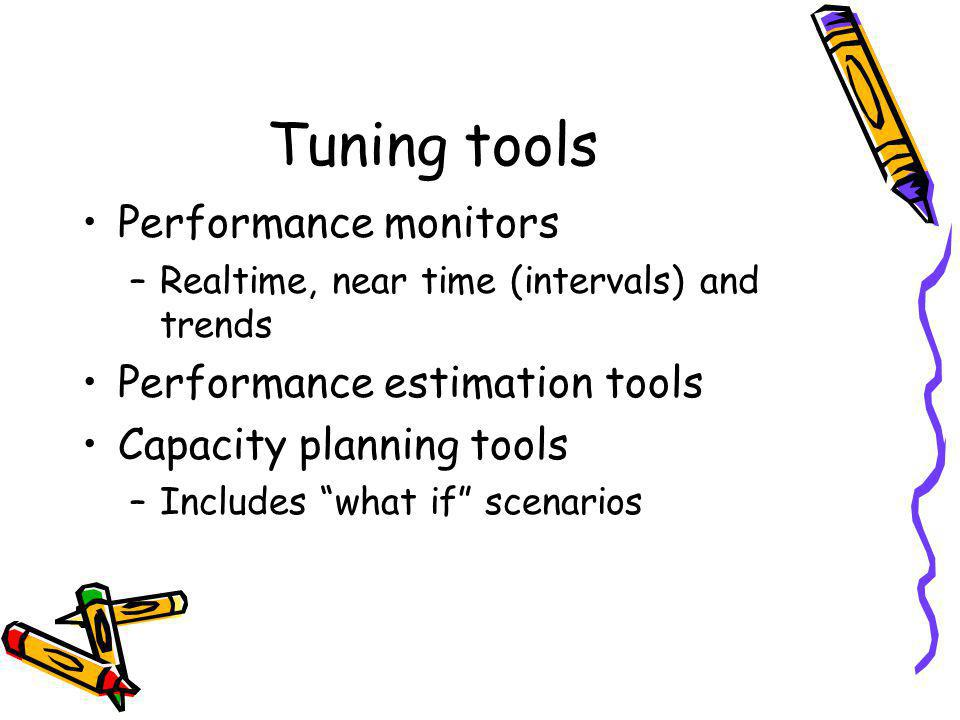 Tuning tools Performance monitors –Realtime, near time (intervals) and trends Performance estimation tools Capacity planning tools –Includes what if scenarios
