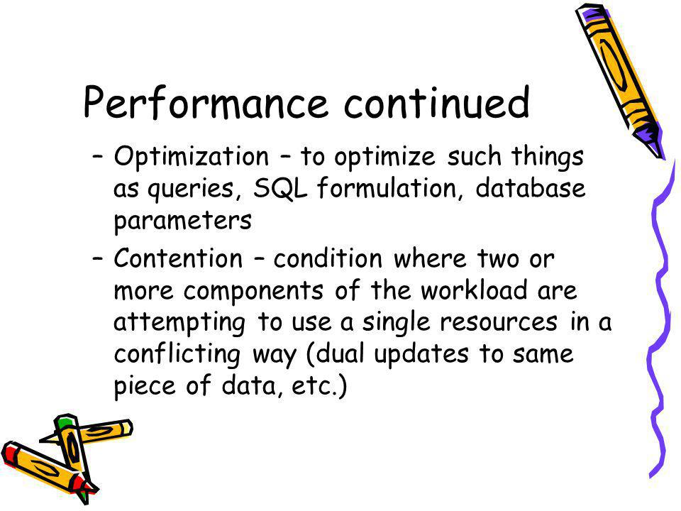 Performance continued –Optimization – to optimize such things as queries, SQL formulation, database parameters –Contention – condition where two or mo
