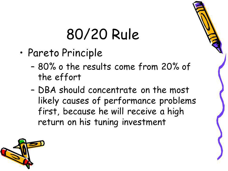 80/20 Rule Pareto Principle –80% o the results come from 20% of the effort –DBA should concentrate on the most likely causes of performance problems first, because he will receive a high return on his tuning investment