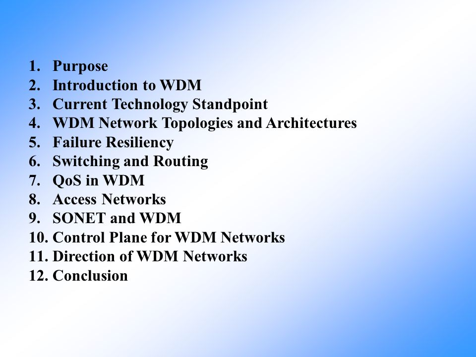1.Purpose 2.Introduction to WDM 3.Current Technology Standpoint 4.WDM Network Topologies and Architectures 5.Failure Resiliency 6.Switching and Routin
