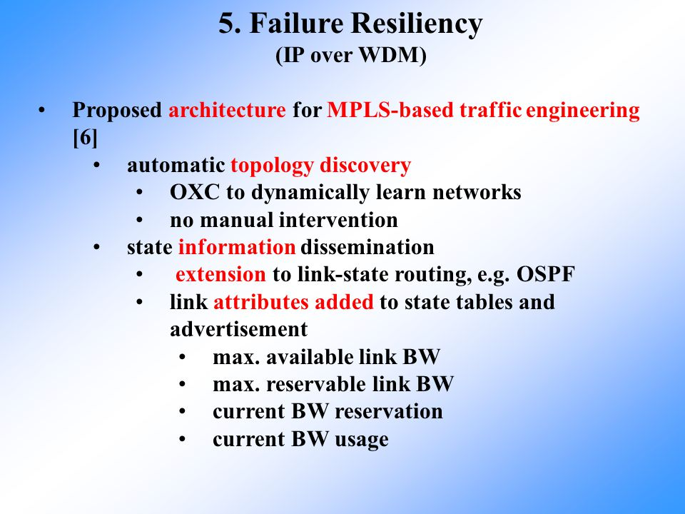 5. Failure Resiliency (IP over WDM) Proposed architecture for MPLS-based traffic engineering [6] automatic topology discovery OXC to dynamically learn