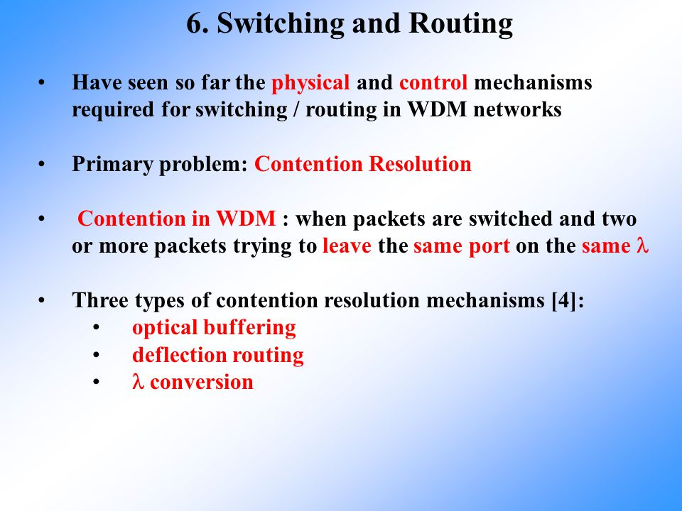 6. Switching and Routing Have seen so far the physical and control mechanisms required for switching / routing in WDM networks Primary problem: Conten