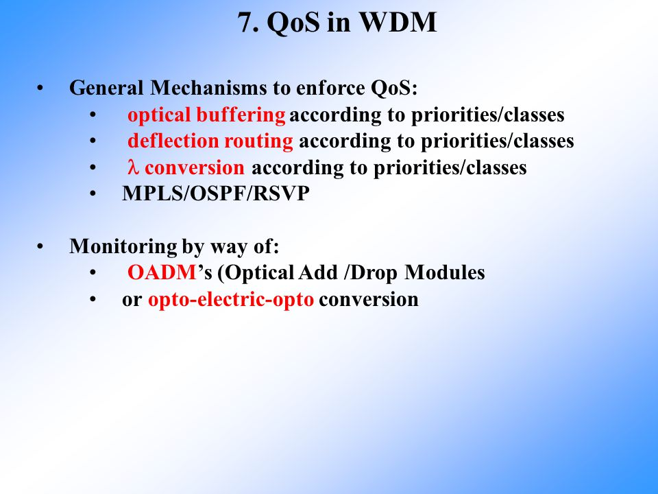 7. QoS in WDM General Mechanisms to enforce QoS: optical buffering according to priorities/classes deflection routing according to priorities/classes
