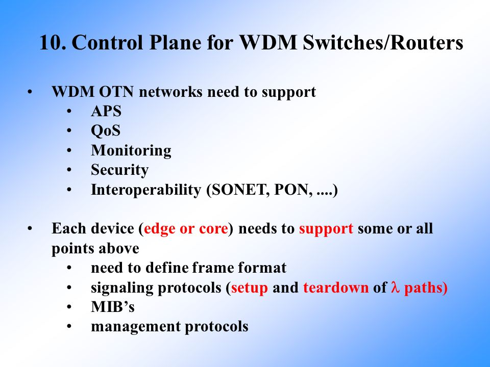 10. Control Plane for WDM Switches/Routers WDM OTN networks need to support APS QoS Monitoring Security Interoperability (SONET, PON,....) Each device