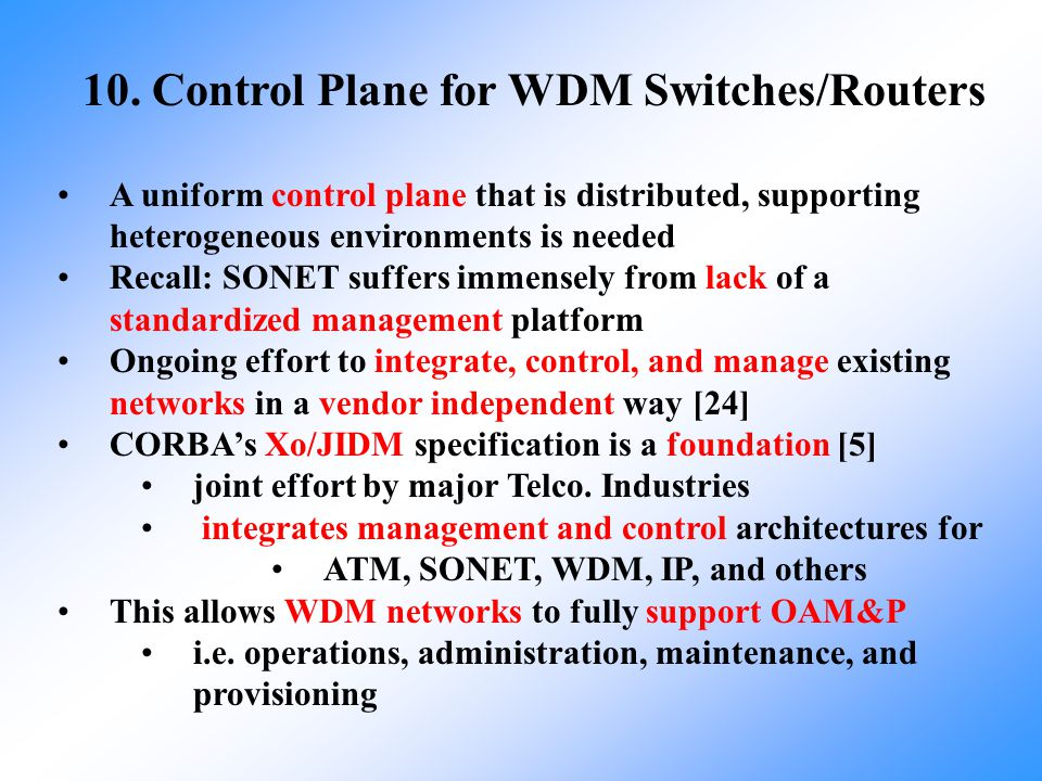 10. Control Plane for WDM Switches/Routers A uniform control plane that is distributed, supporting heterogeneous environments is needed Recall: SONET