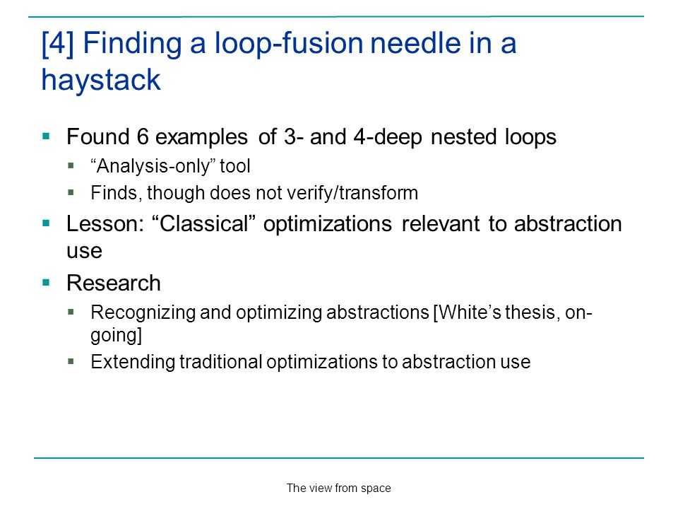 The view from space [4] Finding a loop-fusion needle in a haystack Found 6 examples of 3- and 4-deep nested loops Analysis-only tool Finds, though does not verify/transform Lesson: Classical optimizations relevant to abstraction use Research Recognizing and optimizing abstractions [Whites thesis, on- going] Extending traditional optimizations to abstraction use
