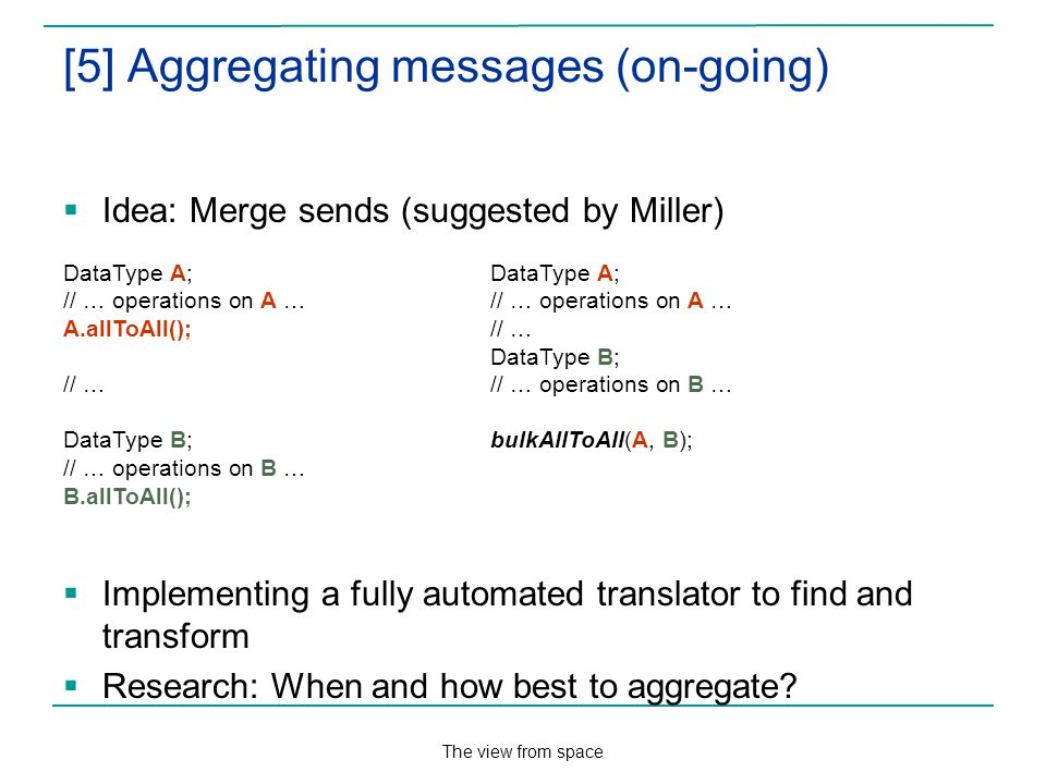 The view from space [5] Aggregating messages (on-going) Idea: Merge sends (suggested by Miller) Implementing a fully automated translator to find and transform Research: When and how best to aggregate.
