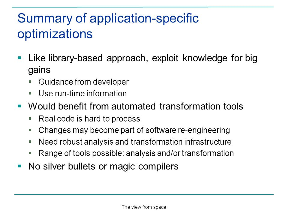 The view from space Summary of application-specific optimizations Like library-based approach, exploit knowledge for big gains Guidance from developer Use run-time information Would benefit from automated transformation tools Real code is hard to process Changes may become part of software re-engineering Need robust analysis and transformation infrastructure Range of tools possible: analysis and/or transformation No silver bullets or magic compilers