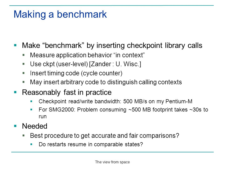 The view from space Making a benchmark Make benchmark by inserting checkpoint library calls Measure application behavior in context Use ckpt (user-level) [Zander : U.