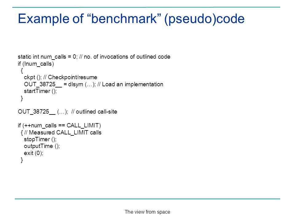 The view from space Example of benchmark (pseudo)code static int num_calls = 0; // no.