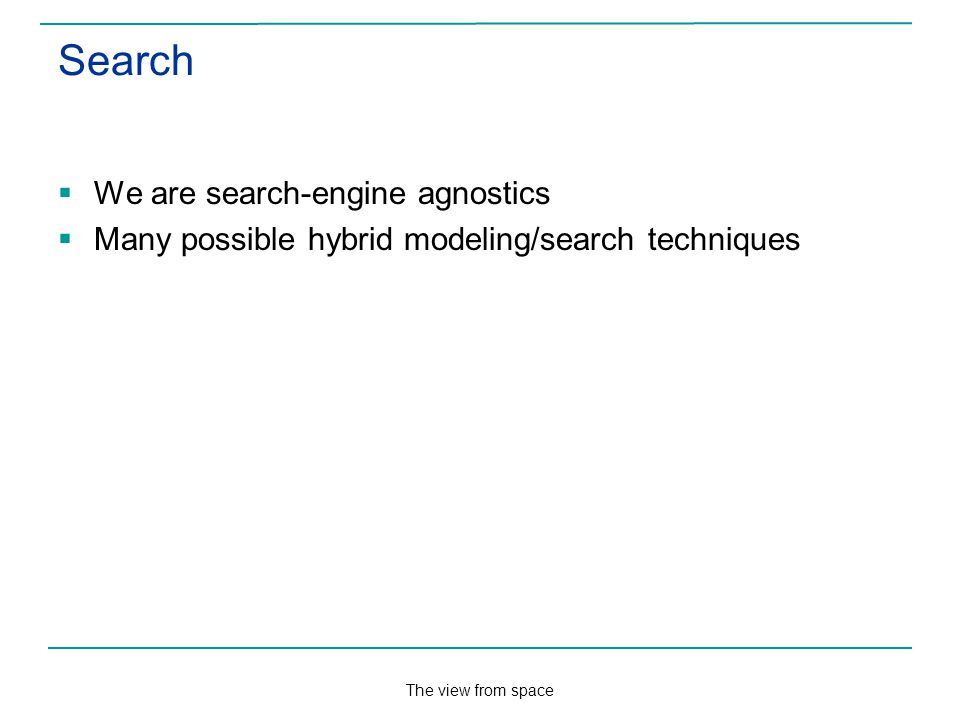 The view from space Search We are search-engine agnostics Many possible hybrid modeling/search techniques