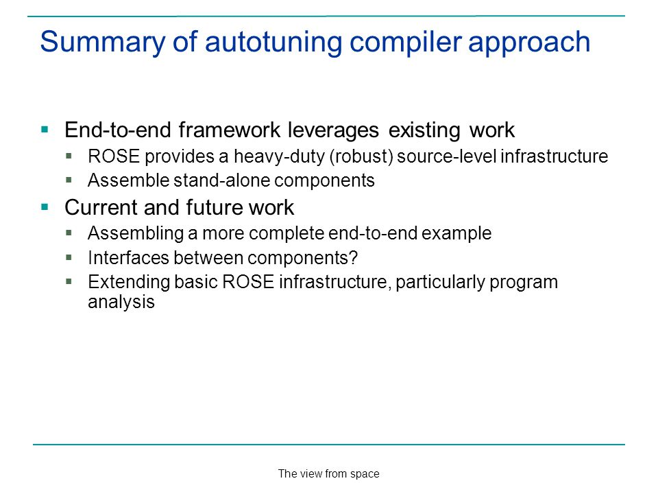 The view from space Summary of autotuning compiler approach End-to-end framework leverages existing work ROSE provides a heavy-duty (robust) source-level infrastructure Assemble stand-alone components Current and future work Assembling a more complete end-to-end example Interfaces between components.