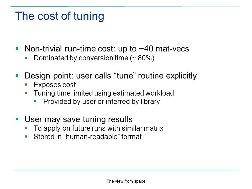 The view from space The cost of tuning Non-trivial run-time cost: up to ~40 mat-vecs Dominated by conversion time (~ 80%) Design point: user calls tune routine explicitly Exposes cost Tuning time limited using estimated workload Provided by user or inferred by library User may save tuning results To apply on future runs with similar matrix Stored in human-readable format
